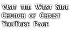 Visit the West Side  Church of Christ  YouTube Page